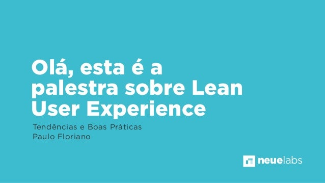 Olá, esta é a palestra sobre Lean User Experience Tendências e Boas Práticas Paulo Floriano neuelabs