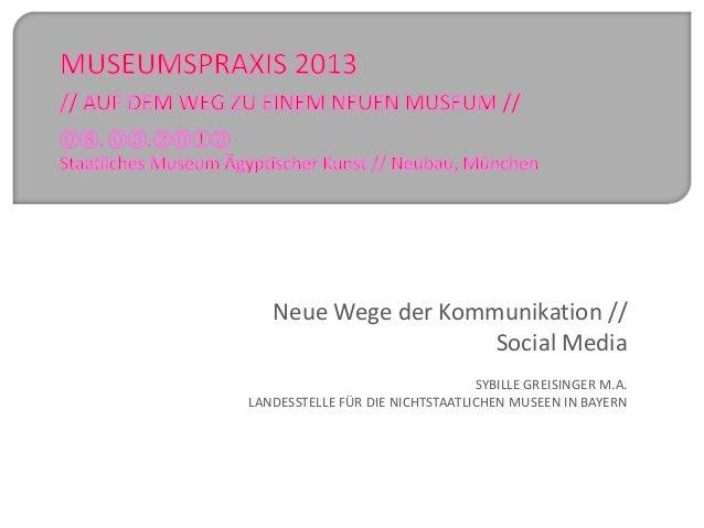 Neue Wege der Kommunikation //Social MediaSYBILLE GREISINGER M.A.LANDESSTELLE FÜR DIE NICHTSTAATLICHEN MUSEEN IN BAYERN