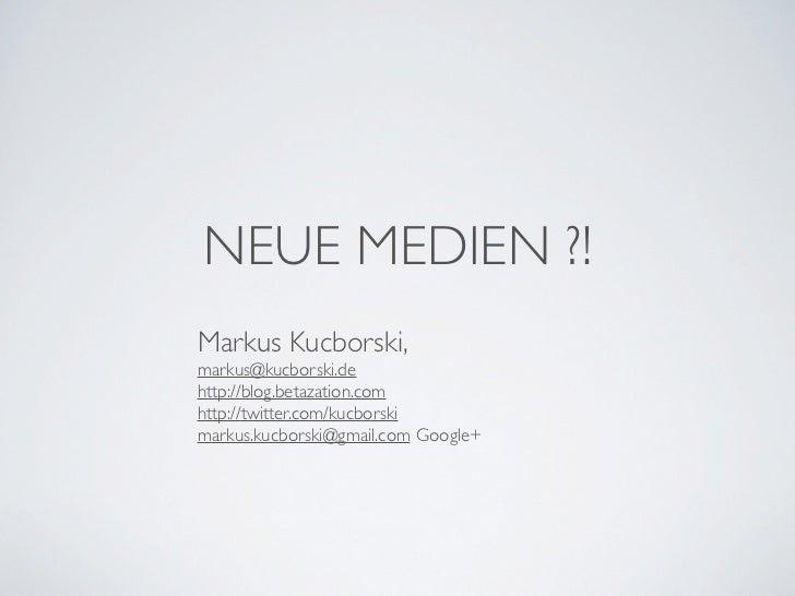 NEUE MEDIEN ?!Markus Kucborski,markus@kucborski.dehttp://blog.betazation.comhttp://twitter.com/kucborskimarkus.kucborski@g...