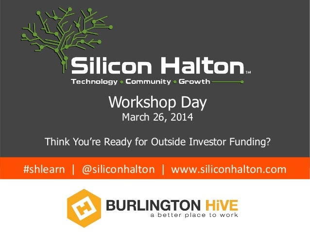 Workshop Day March 26, 2014 Think You're Ready for Outside Investor Funding? #shlearn    |    @siliconhalton   ...