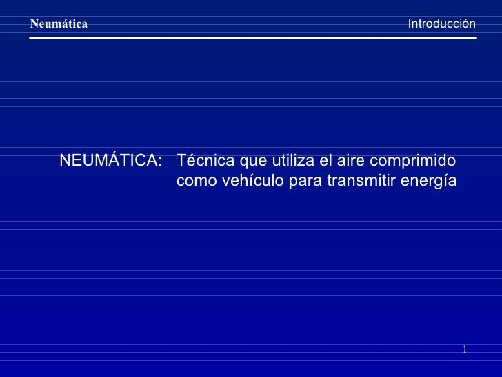 NEUMÁTICA:  Técnica que utiliza el aire comprimido    como vehículo para transmitir energía Introducción