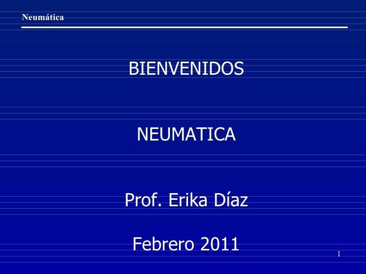 BIENVENIDOS NEUMATICA Prof. Erika Díaz Febrero 2011