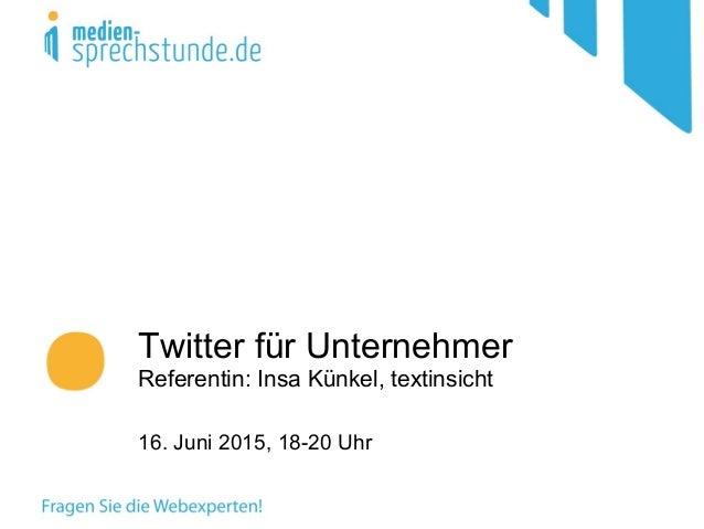 Twitter für Unternehmer Referentin: Insa Künkel, textinsicht 16. Juni 2015, 18-20 Uhr
