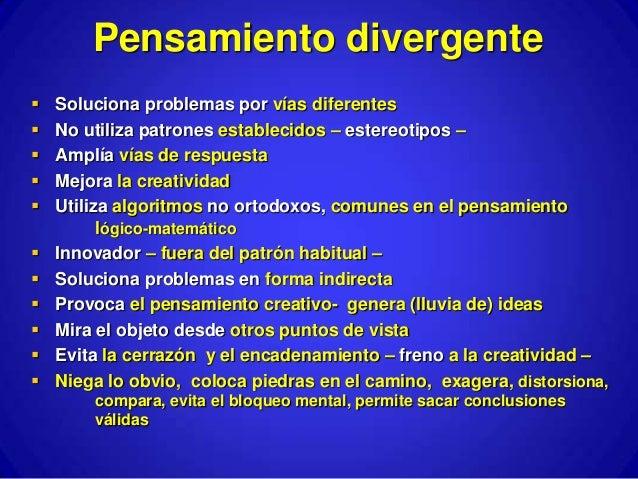 Pensamiento divergente   Soluciona problemas por vías diferentes   No utiliza patrones establecidos – estereotipos –   ...