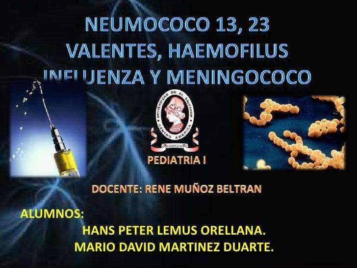 NEUMOCOCO 13, 23 VALENTES, HAEMOFILUS INFLUENZA Y MENINGOCOCO<br />PEDIATRIA I <br />DOCENTE: RENE MUÑOZ BELTRAN<br />ALUM...