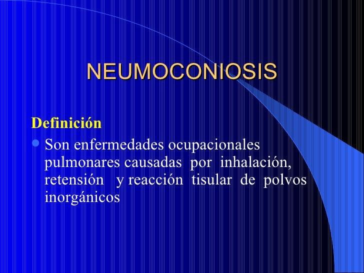 NEUMOCONIOSISDefinición Son enfermedades ocupacionales  pulmonares causadas por inhalación,  retensión y reacción tisular...