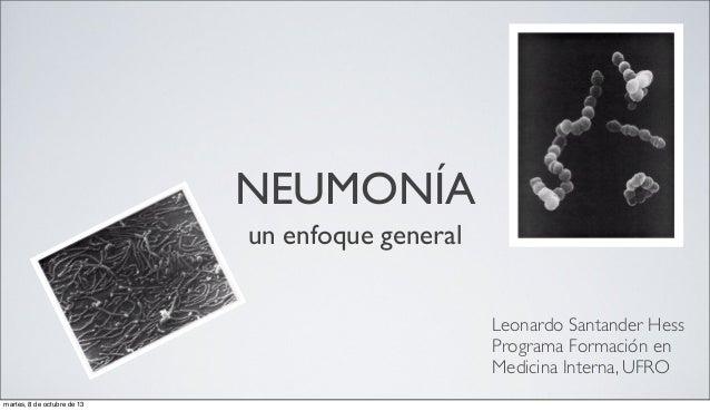 NEUMONÍA un enfoque general Leonardo Santander Hess Programa Formación en Medicina Interna, UFRO martes, 8 de octubre de 13