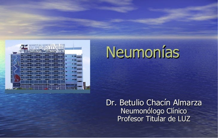 Neumonías Dr. Betulio Chacín Almarza Neumonólogo Clínico Profesor Titular de LUZ