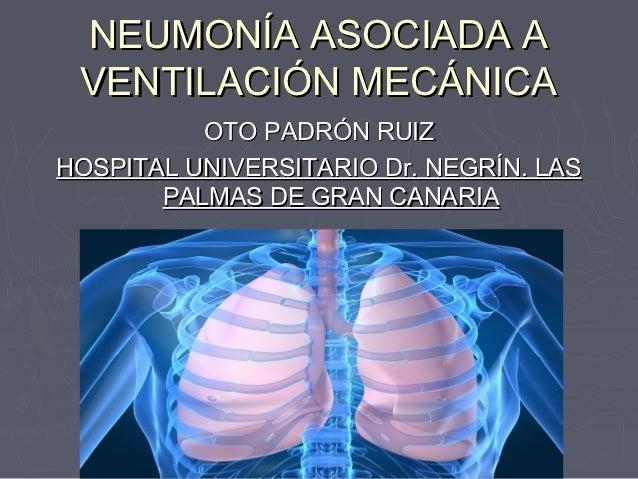 NEUMONÍA ASOCIADA A VENTILACIÓN MECÁNICA          OTO PADRÓN RUIZHOSPITAL UNIVERSITARIO Dr. NEGRÍN. LAS       PALMAS DE GR...