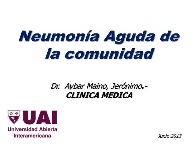 Neumonía Aguda de la comunidad Junio 2013 Dr. Aybar Maino, Jerónimo.- CLINICA MEDICA