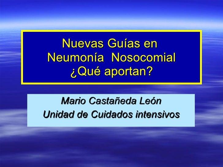 Nuevas Guías en  Neumonía  Nosocomial ¿Qué aportan? Mario Castañeda León Unidad de Cuidados intensivos