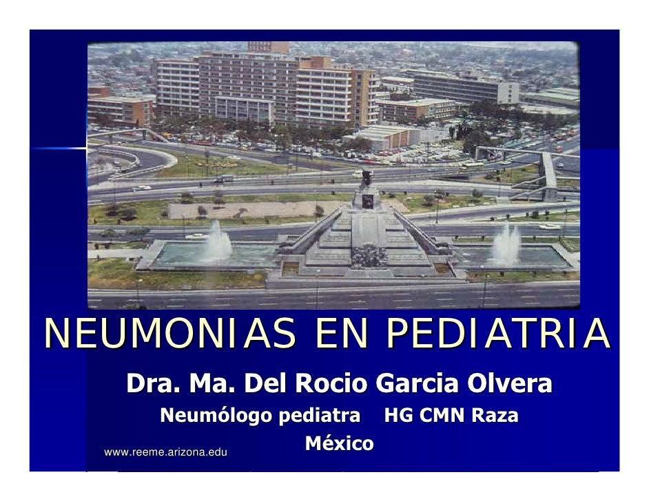 NEUMONIAS EN PEDIATRIA    Dra. Ma. Del Rocio Garcia Olvera           Neumólogo pediatra HG CMN Raza   www.reeme.arizona.ed...