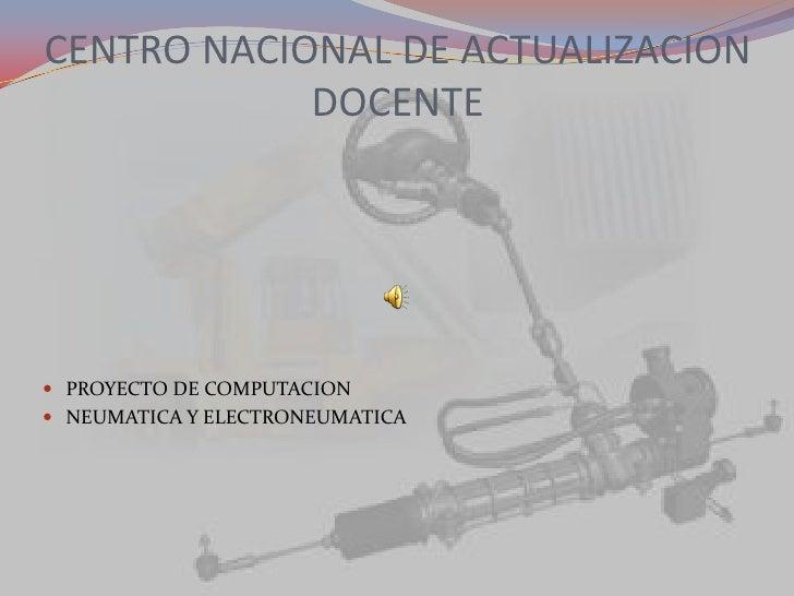 CENTRO NACIONAL DE ACTUALIZACION DOCENTE<br />PROYECTO DE COMPUTACION<br />NEUMATICA Y ELECTRONEUMATICA<br />