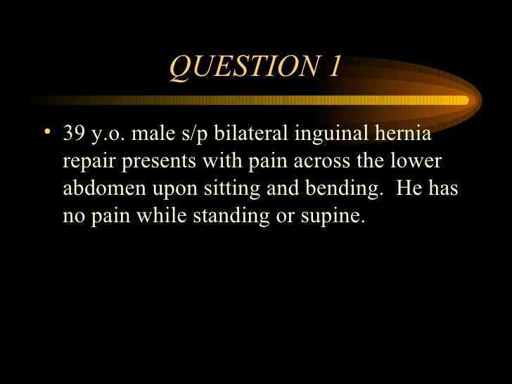 QUESTION 1 <ul><li>39 y.o. male s/p bilateral inguinal hernia repair presents with pain across the lower abdomen upon sitt...
