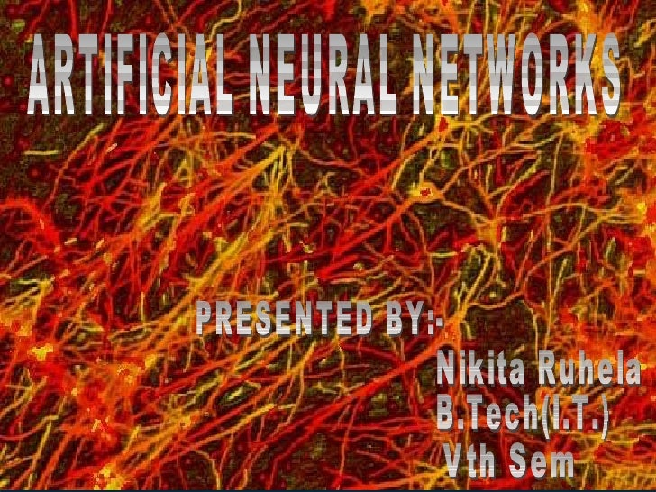 ARTIFICIAL NEURAL NETWORKS PRESENTED BY:- Nikita Ruhela B.Tech(I.T.) Vth Sem