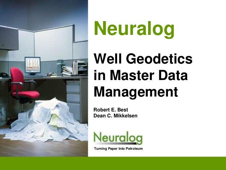 NeuralogWell Geodetics in Master Data ManagementRobert E. BestDean C. Mikkelsen<br />Turning Paper Into Petroleum<br />