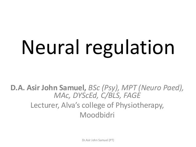 Neural regulationD.A. Asir John Samuel, BSc (Psy), MPT (Neuro Paed),             MAc, DYScEd, C/BLS, FAGE      Lecturer, A...
