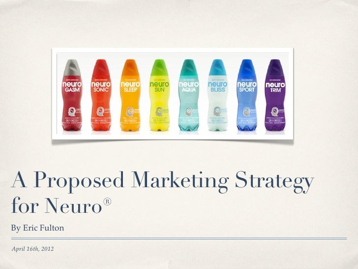 A Proposed Marketing Strategyfor Neuro®By Eric FultonApril 16th, 2012