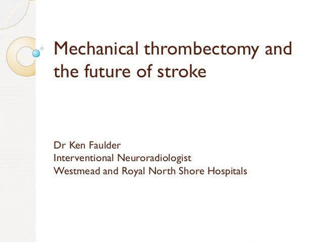 Mechanical thrombectomy and the future of stroke Dr Ken Faulder Interventional Neuroradiologist Westmead and Royal North S...