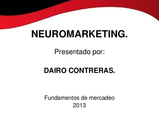 NEUROMARKETING.     Presentado por: DAIRO CONTRERAS.  Fundamentos de mercadeo           2013