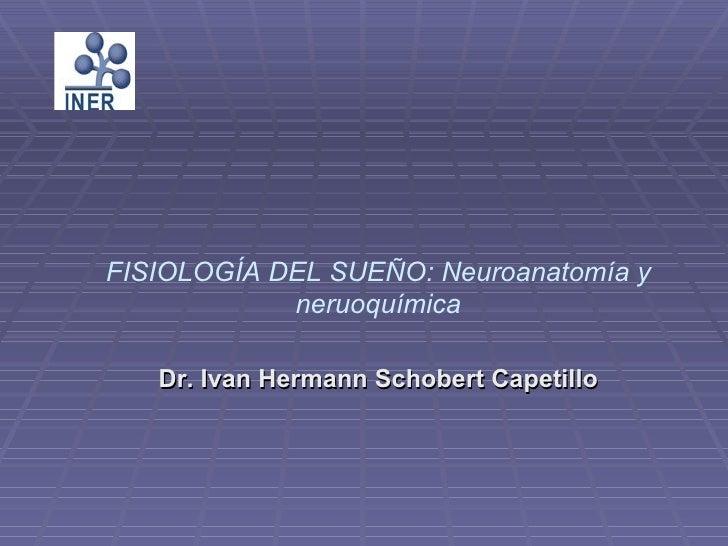 FISIOLOGÍA DEL SUEÑO: Neuroanatomía y            neruoquímica   Dr. Ivan Hermann Schobert Capetillo