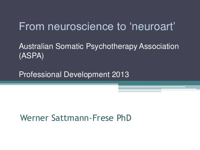 From neuroscience to ‗neuroart' Australian Somatic Psychotherapy Association (ASPA) Professional Development 2013  Werner ...