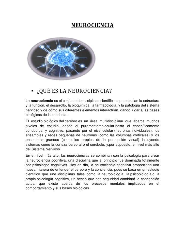 NEUROCIENCIA    ¿QUÉ ES LA NEUROCIENCIA?La neurociencia es el conjunto de disciplinas científicas que estudian la estruct...