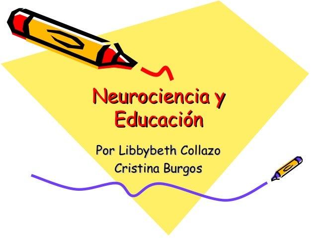 Neurociencia yNeurociencia y EducaciónEducación Por Libbybeth CollazoPor Libbybeth Collazo Cristina BurgosCristina Burgos