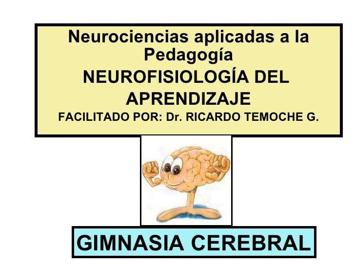Neurociencias aplicadas a la Pedagogía NEUROFISIOLOGÍA DEL  APRENDIZAJE FACILITADO POR: Dr. RICARDO TEMOCHE G. GIMNASIA CE...
