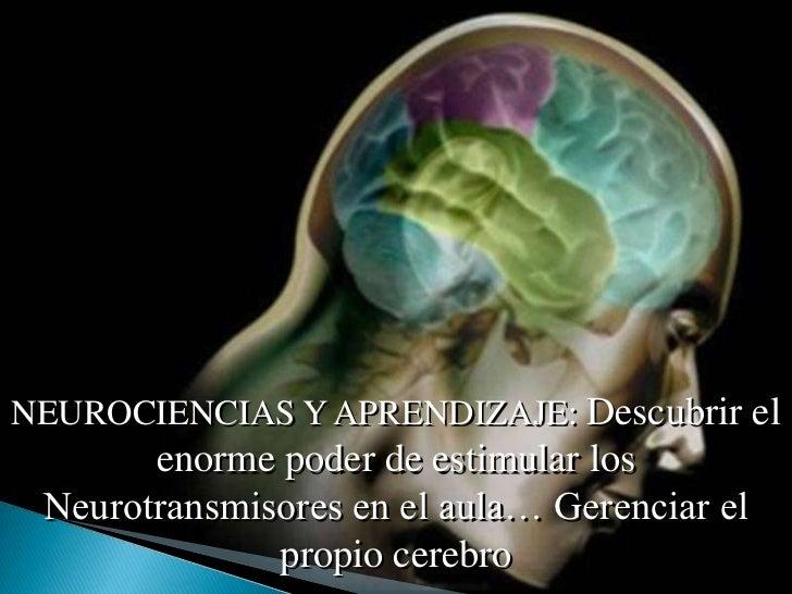 NEUROCIENCIAS Y APRENDIZAJE: Descubrir el       enorme poder de estimular los Neurotransmisores en el aula… Gerenciar el  ...