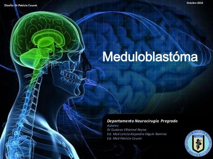 Octubre 2010MeduloblastómaDepartamento Neurocirugía PregradoAutores:Dr Gustavo Villarreal ReynaEst. Med Leticia Alejandra ...