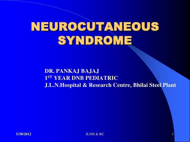NEUROCUTANEOUS           SYNDROME            DR. PANKAJ BAJAJ            1ST YEAR DNB PEDIATRIC            J.L.N.Hospital ...