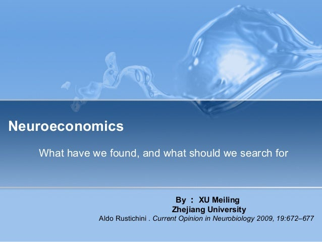 Neuroeconomics What have we found, and what should we search for By : XU Meiling Zhejiang University Aldo Rustichini . Cur...