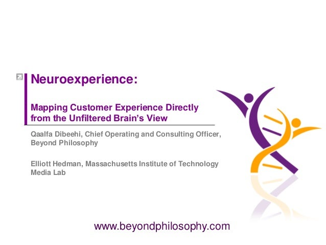 www.beyondphilosophy.com Neuroexperience: Mapping Customer Experience Directly from the Unfiltered Brain's View Qaalfa Dib...