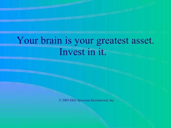 Your brain is your greatest asset. Invest in it.     © 2005 EEG Spectrum International, Inc.