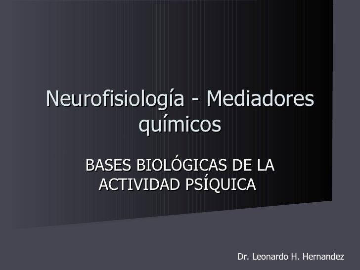 BASES BIOLÓGICAS DE LA ACTIVIDAD PSÍQUICA  Neurofisiología - Mediadores químicos Dr. Leonardo H. Hernandez