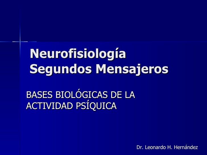 Neurofisiología  Segundos Mensajeros BASES BIOLÓGICAS DE LA ACTIVIDAD PSÍQUICA Dr. Leonardo H. Hernández