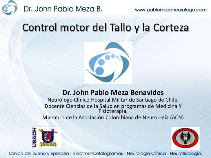 Control motor del Tallo y la Corteza<br />Dr. John Pablo Meza Benavides<br />Neurólogo Clínico Hospital Militar de Santiag...