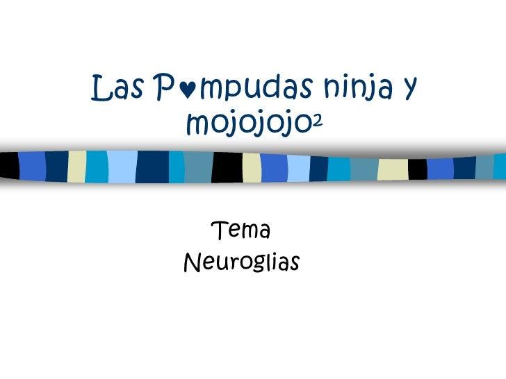 Las P mpudas ninja y      mojojojo²          Tema      Neuroglias