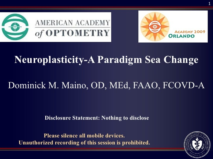 1      Neuroplasticity-A Paradigm Sea Change  Dominick M. Maino, OD, MEd, FAAO, FCOVD-A               Disclosure Statement...