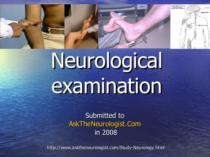 Neurological examination Submitted to  AskTheNeurologist.Com   in 2008 http://www.asktheneurologist.com/Study-Neurology.html