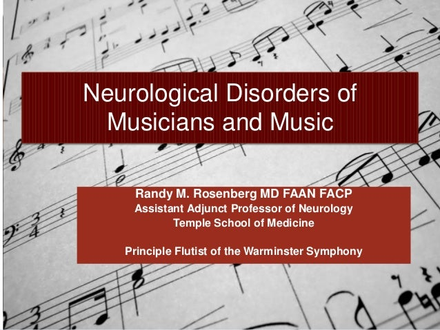 Neurological Disorders of Musicians and Music    Randy M. Rosenberg MD FAAN FACP    Assistant Adjunct Professor of Neurolo...