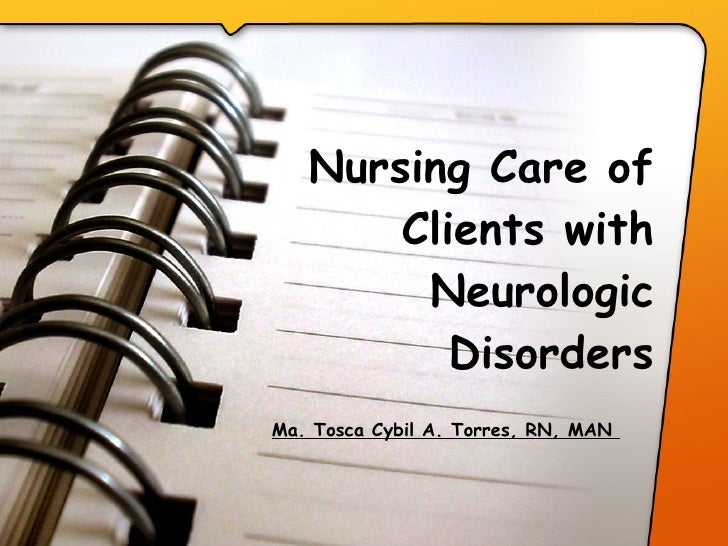 Nursing Care of Clients with Neurologic Disorders   Ma. Tosca Cybil A. Torres, RN, MAN