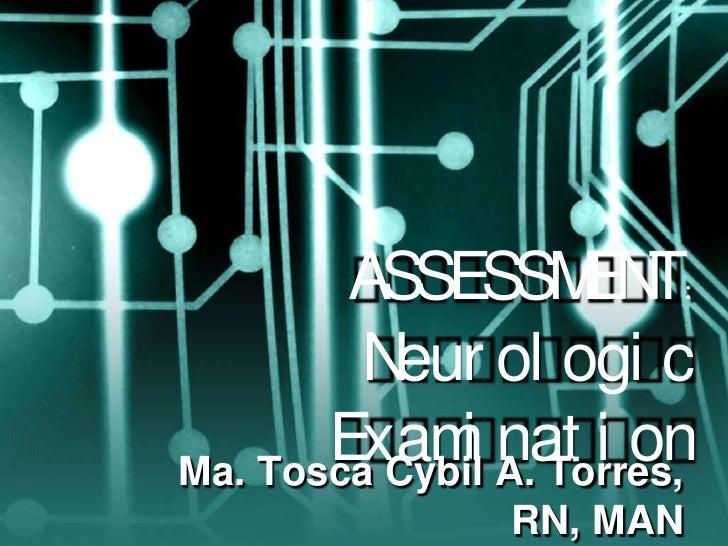 ASSESSMENT: Neurologic Examination<br />Ma. Tosca Cybil A. Torres, RN, MAN<br />