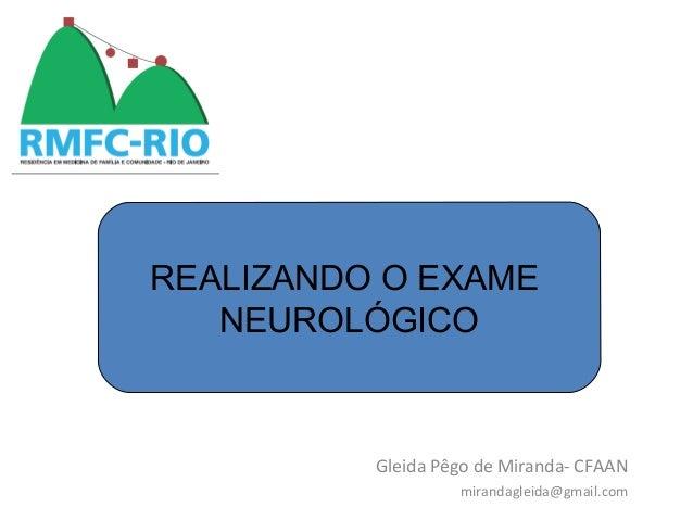 REALIZANDO O EXAME NEUROLÓGICO Gleida Pêgo de Miranda- CFAAN mirandagleida@gmail.com REALIZANDO O EXAME NEUROLÓGICO