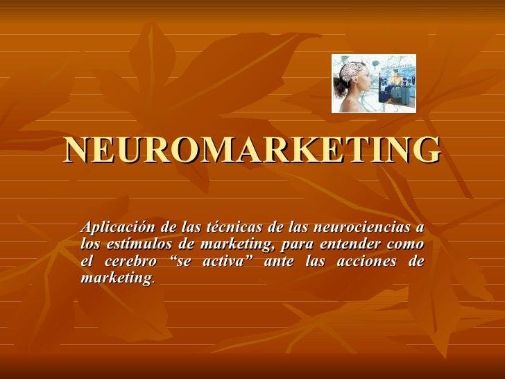 NEUROMARKETING Aplicación de las técnicas de las neurociencias a los estímulos de marketing, para entender como el cerebro...