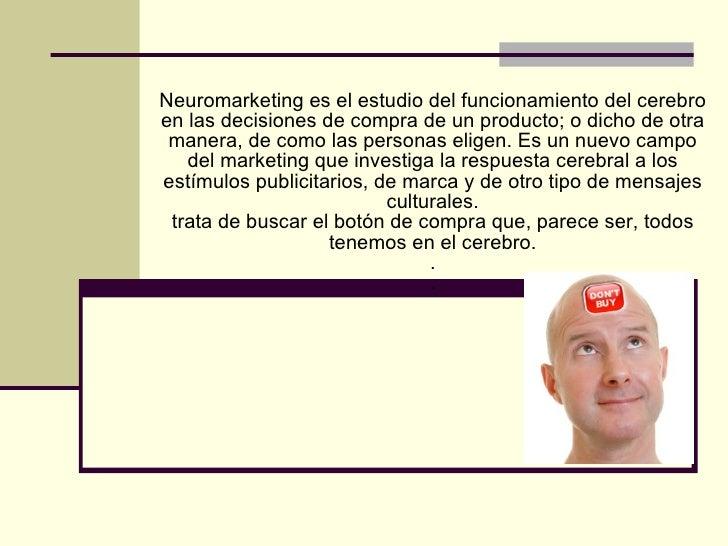 Neuromarketing es el estudio del funcionamiento del cerebro en las decisiones de compra de un producto; o dicho de otra  m...