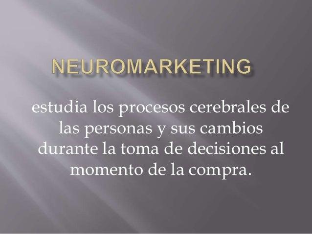 estudia los procesos cerebrales de las personas y sus cambios durante la toma de decisiones al momento de la compra.
