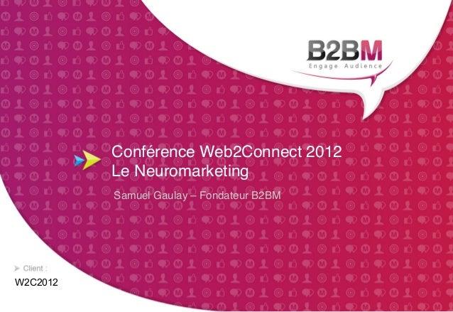 """Conférence Web2Connect 2012           Le Neuromarketing""""          Samuel Gaulay – Fondateur B2BM""""W2C2012"""