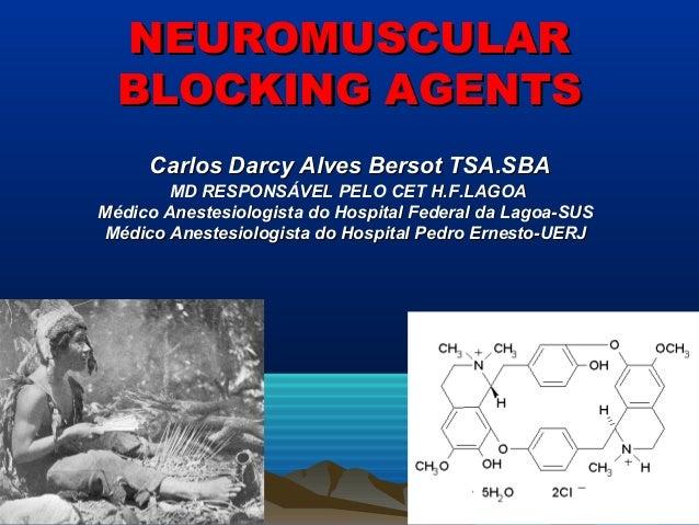 NEUROMUSCULAR  BLOCKING AGENTS     Carlos Darcy Alves Bersot TSA.SBA        MD RESPONSÁVEL PELO CET H.F.LAGOAMédico Aneste...